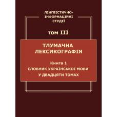 Лінгвістично-інформаційні студії : у 5 т. Т. 3 : Тлумачна лексикографія. Кн. 1 : Словник української мови у двадцяти томах