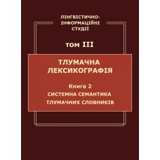 Лінгвістично-інформаційні студії: у 5 т. Т. 3 : Тлумачна лексикографія. Кн. 2 : Системна семантика тлумачних словників