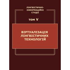 Лінгвістично-інформаційні студії : у 5 т. Т. 5 : Віртуалізація лінгвістичних технологій